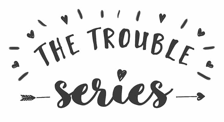 The Trouble Series